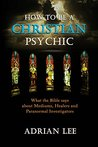 How to Be a Christian Psychic: What the Bible Says about Mediums, Healers and Paranormal Investigators