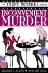 Inconvenient Murder: An Inept Witches Mystery