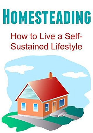 Homesteading: How to Live a Self-Sustained Lifestyle: Homesteading, Homesteading Book, Homesteading Guide, Homesteading Tips, Homesteading Techniques