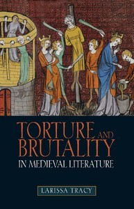 Torture and Brutality in Medieval Literature by Larissa Tracy