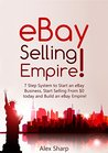 eBay Selling: 7 Step System To Start an eBay Business, Start Selling From $0 Today and Build an eBay Empire!