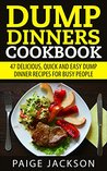 Dump Dinners Cookbook: 47 Delicious, Quick And Easy Dump Dinner Recipes For Busy People (Slow Cooker Recipes, Crockpot Recipes, Dump Recipes)