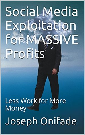 Social Media Exploitation for MASSIVE Profits: Less Work for More Money  by  Joseph Onifade