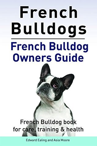French Bulldogs. French Bulldog book for care, training & health. French Bulldog owners guide.  by  Edward Ealing