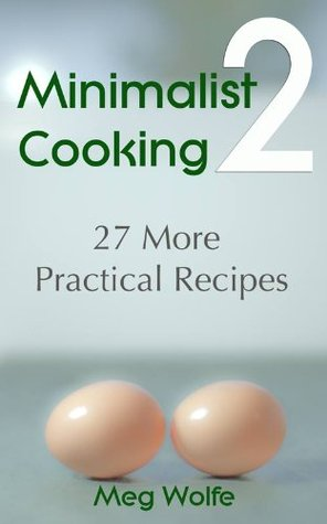 Minimalist Cooking 2 - 27 More Practical Recipes Meg Wolfe