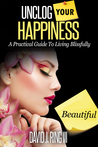 Unclog Your Happiness; A Practical Guide to Living Blissfully by David J. Ring III
