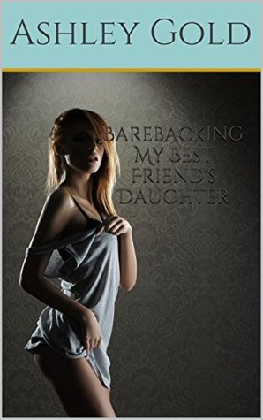 Barebacking My Best Friends Daughter  by  Ashley Gold
