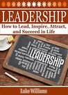 Leadership: How to Lead, Inspire, Attract, and Succeed in Life (Become a Master of Communication, Influence, and Leadership Book 3)