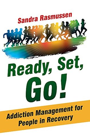 Ready, Set, Go!: Addiction Management for People in Recovery  by  Sandra Rasmussen