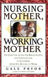 Nursing Mother, Working Mother: The Essential Guide for Breastfeeding and Staying Close to Your Baby After You Return to Work