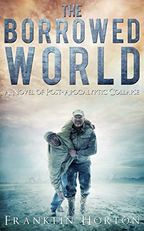 The Borrowed World; A Novel of Post-Apocalyptic Collapse  - Franklin Horton