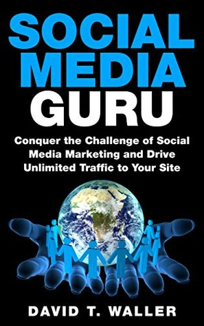 Social Media Guru: Conquer the Challenge of Social Media Marketing and Drive Unlimited Traffic to Your Site  by  David T. Waller
