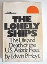 The Lonely Ships: The Life and Death of the U.S. Asiatic Fleet