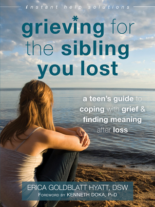 Grieving for the Sibling You Lost: A Teens Guide to Coping with Grief and Finding Meaning After Loss  by  Erica Goldblatt Hyatt