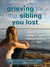Grieving for the Sibling You Lost: A Teen's Guide to Coping with Grief and Finding Meaning After Loss