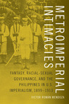 Metroimperial Intimacies: Fantasy, Racial-Sexual Governance, and the Philippines in U.S. Imperialism, 1899-1913