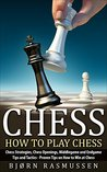 Chess: How to Play Chess: Chess Strategies, Chess Openings, Middlegame and Endgame Tips and Tactics - Proven Tips on How to Win at Chess