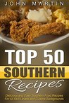 Top 50 Southern Recipes - Authentic Southern Cookbook: Delicious and Easy Southern Food Recipes For All Skill Levels and Cuisine Backgrounds