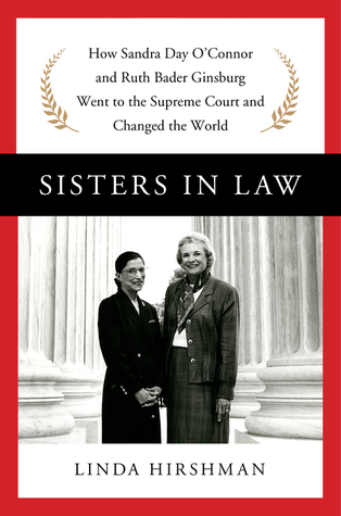 Sisters in Law: Sandra Day O'Connor, Ruth Bader Ginsburg, and the Friendship That Changed Everything