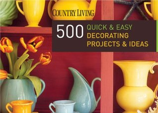 Country Living 500 Quick & Easy Decorating Projects & Ideas