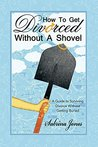 How to Get Divorced without a Shovel: A Guide to Surviving Divorce Without Getting Buried