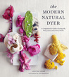 The Modern Natural Dyer: A Comprehensive Guide to Dyeing Silk, Wool, Linen and Cotton at Home