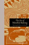 The Art of Mindful Baking: Returning the Heart to the Hearth (Mindfulness Series)