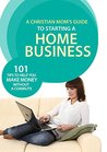 A Christian Mom's Guide to Starting a Home Business: 101 Tips to Help You Make Money without a Commute