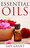 Essential Oils: Improve the Quality of your Life with Essential Oils for Health, Beauty, Stress, Energy and more!