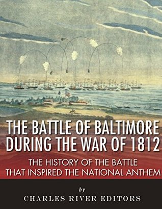 The Battle of Baltimore during the War of 1812: The History of the Battle that Inspired the National Anthem  by  Charles River Editors