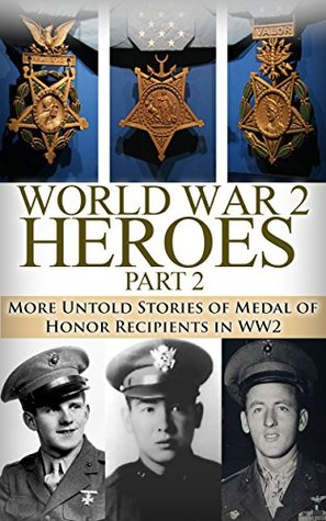 World War 2 Heroes Part 2: More Untold Stories of Medal of Honor Recipients of WW2 (World War II, WW2, WWII, Medal of Honor, Navy Seal, war history, Soldier Stories)