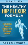 Flexibility: The Health Hip Flexor Formula - Fix Tight Hip Flexors, Hip Pain - Hip Stretches & Stretching (Hips, Foam Rolling, WOD, Calisthenics, Mobility, ... Massage, Posture, Yoga For Beginners)