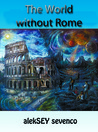 The World Without Rome by Aleksey Sevenco