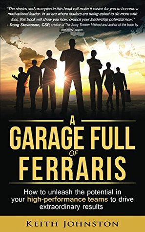A Garage Full of Ferraris: How to unleash the potential in your high-performance teams to drive extraordinary results. Keith Johnston