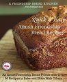Quick and Easy Amish Friendship Bread Recipes: An Amish Friendship Bread Primer with Over 50 Recipes to Bake and Share With Others (A Friendship Bread Kitchen Cookbook)