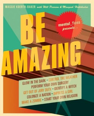 Mental Floss Presents Be Amazing: Glow in the Dark, Control the Weather, Perform Your Own Surgery, Get Out of Jury Duty, Identify a Witch, Colonize a Nation, ... Girl, Make a Zombie, Start Your Own Religion