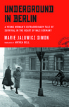 Underground in Berlin: A Young Woman's Extraordinary Tale of Survival in the Heart of Nazi Germany