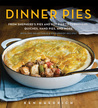 Dinner Pies: From Shepherd's Pie and Cottage Pie, to Tarts, Turnovers, Quiches, Hand Pies, and More, with 100 Delectable and Foolproof Recipes