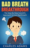Bad Breath: The Step-By-Step Scientific Approach To Cure Bad Breath