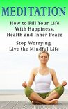Meditation: How to Fill Your Life With Happiness, Health and Inner Peace. Stop Worrying And Live The Mindful Life