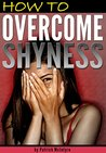 How to Overcome Shyness: Stop Being Shy and Get Rid of Shyness for Good! (How to Stop Being Shy)