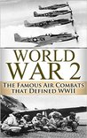 World War II: The Famous Air Combats That Defined WWII