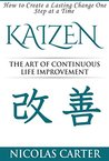 Kaizen: The Art of Continuous Life Improvement - How to Create a Lasting Change One Step at a Time