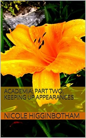 Academia: Part Two, Keeping Up Appearances  by  Nicole Higginbotham