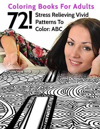 72! Stress Relieving Vivid Patterns To Color: ABC: Coloring Books For Adults Prof. Tiptoe