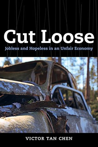 Cut Loose: Jobless and Hopeless in an Unfair Economy  by  Victor Tan Chen
