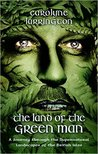 The Land of the Green Man - A Journey through the Supernatural Landscapes of the British Isles