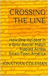 CROSSING THE LINE: How One Incident in a Girls' Soccer Match Rippled Across Small-Town America