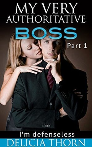 My Very Authoritative Boss: Im Defenseless - Part 1  by  Delicia Thorn