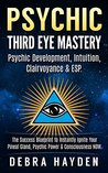 Psychic: Third Eye Mastery: Psychic Development, Intuition, Clairvoyance & ESP. The Success Blueprint To Instantly Ignite Your Pineal Gland, Psychic Power & Consciousness NOW. (Third Eye Awakening)